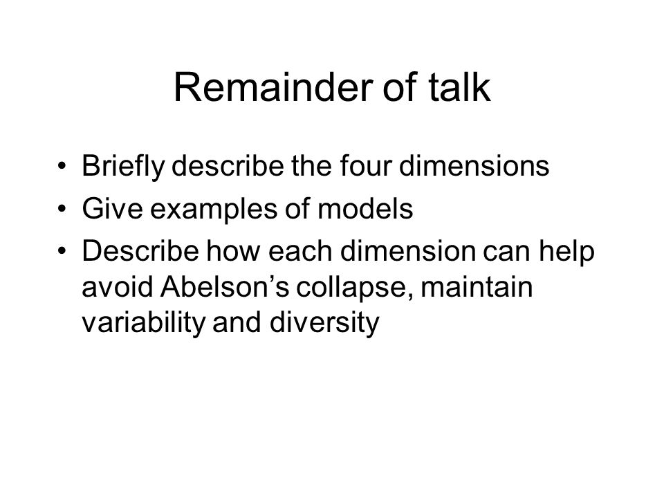 Remainder of talk Briefly describe the four dimensions Give examples of models Describe how each dimension can help avoid Abelson's collapse, maintain variability and diversity