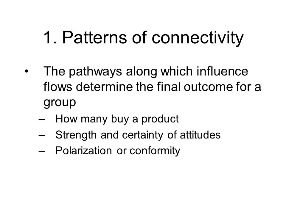 1. Patterns of connectivity The pathways along which influence flows determine the final outcome for a group –How many buy a product –Strength and cer
