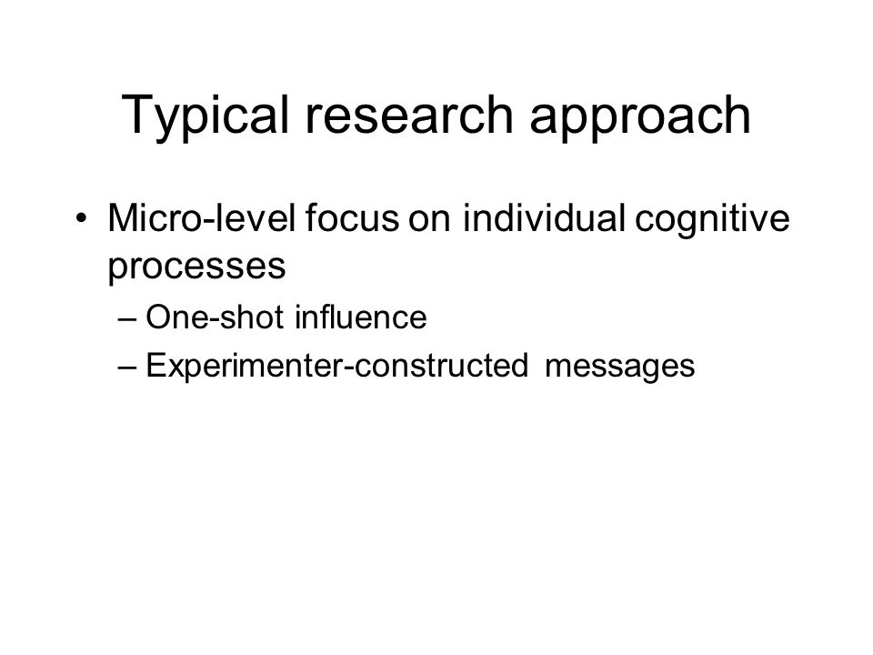 Typical research approach Micro-level focus on individual cognitive processes –One-shot influence –Experimenter-constructed messages