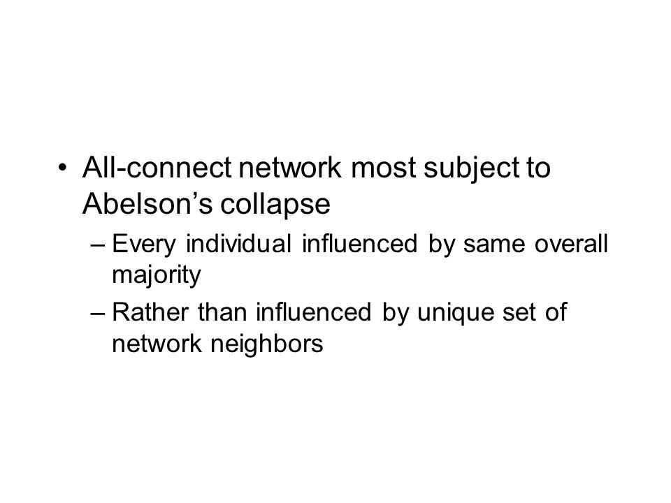 All-connect network most subject to Abelson's collapse –Every individual influenced by same overall majority –Rather than influenced by unique set of network neighbors