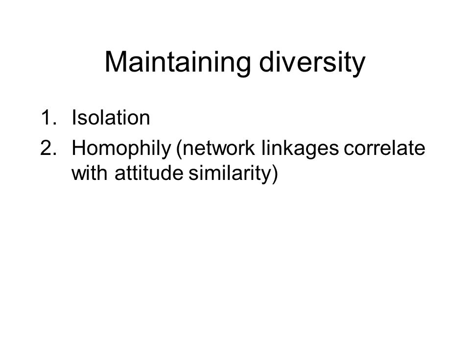 Maintaining diversity 1.Isolation 2.Homophily (network linkages correlate with attitude similarity)