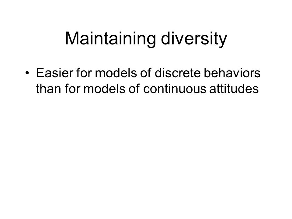 Maintaining diversity Easier for models of discrete behaviors than for models of continuous attitudes