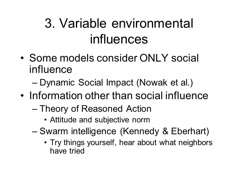 3. Variable environmental influences Some models consider ONLY social influence –Dynamic Social Impact (Nowak et al.) Information other than social in