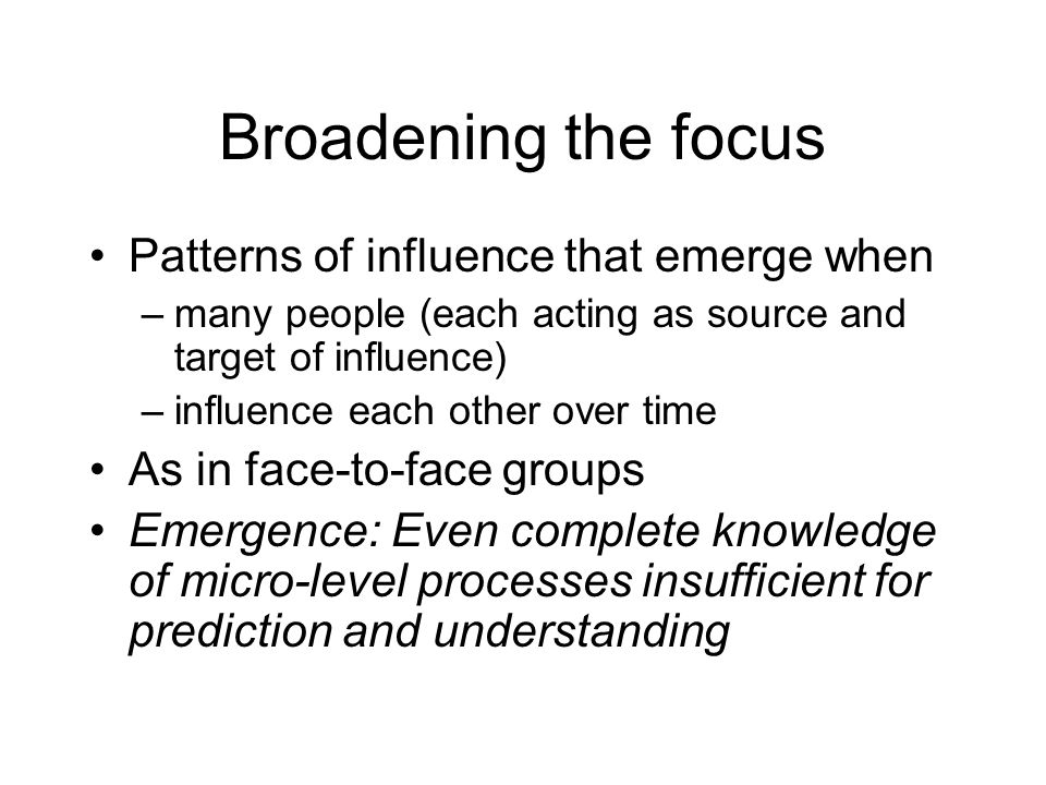 Broadening the focus Patterns of influence that emerge when –many people (each acting as source and target of influence) –influence each other over time As in face-to-face groups Emergence: Even complete knowledge of micro-level processes insufficient for prediction and understanding