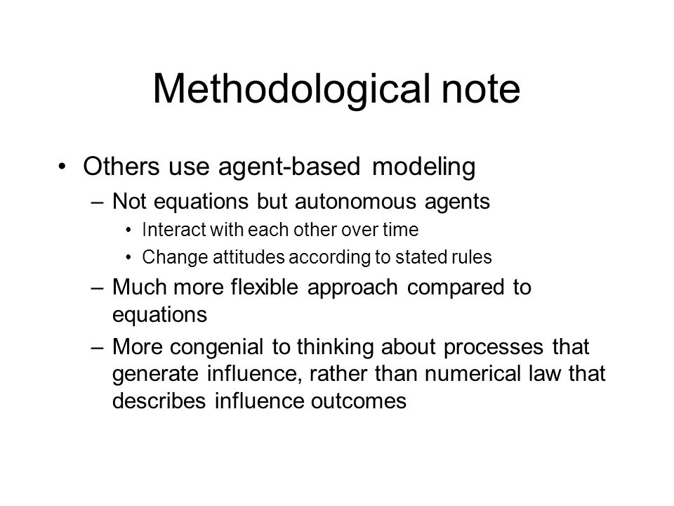 Methodological note Others use agent-based modeling –Not equations but autonomous agents Interact with each other over time Change attitudes according to stated rules –Much more flexible approach compared to equations –More congenial to thinking about processes that generate influence, rather than numerical law that describes influence outcomes