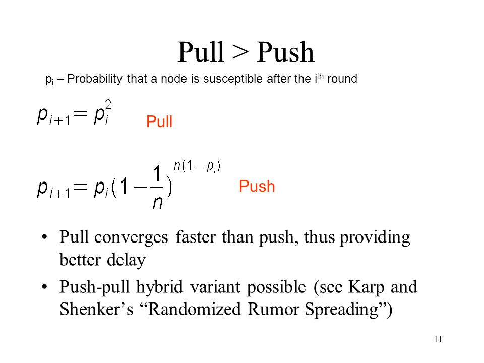 "11 Pull > Push Pull converges faster than push, thus providing better delay Push-pull hybrid variant possible (see Karp and Shenker's ""Randomized Rumo"