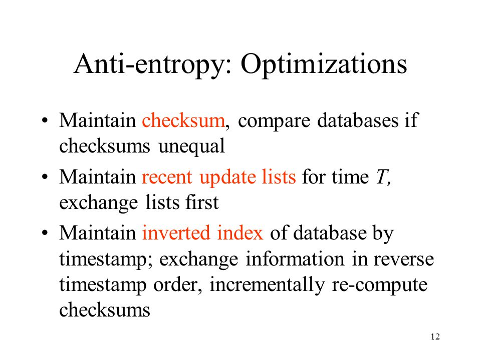 12 Anti-entropy: Optimizations Maintain checksum, compare databases if checksums unequal Maintain recent update lists for time T, exchange lists first