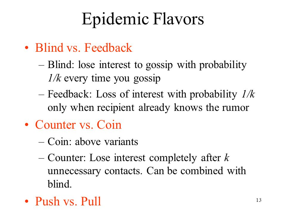 13 Epidemic Flavors Blind vs. Feedback –Blind: lose interest to gossip with probability 1/k every time you gossip –Feedback: Loss of interest with pro