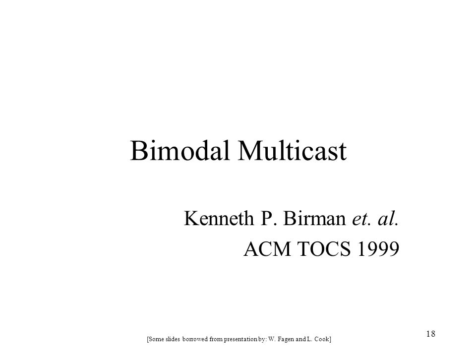 18 Bimodal Multicast Kenneth P. Birman et. al. ACM TOCS 1999 [Some slides borrowed from presentation by: W. Fagen and L. Cook]