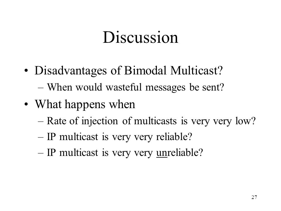 27 Discussion Disadvantages of Bimodal Multicast? –When would wasteful messages be sent? What happens when –Rate of injection of multicasts is very ve