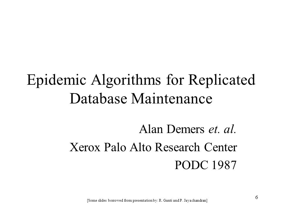 6 Epidemic Algorithms for Replicated Database Maintenance Alan Demers et. al. Xerox Palo Alto Research Center PODC 1987 [Some slides borrowed from pre