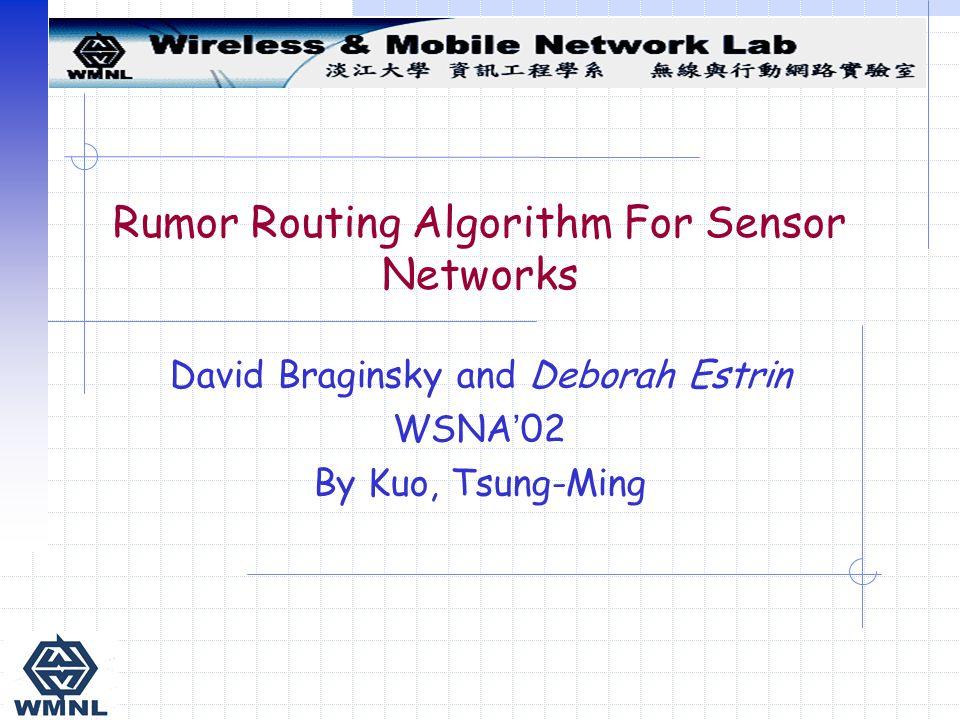 Rumor Routing Algorithm For Sensor Networks David Braginsky and Deborah Estrin WSNA ' 02 By Kuo, Tsung-Ming
