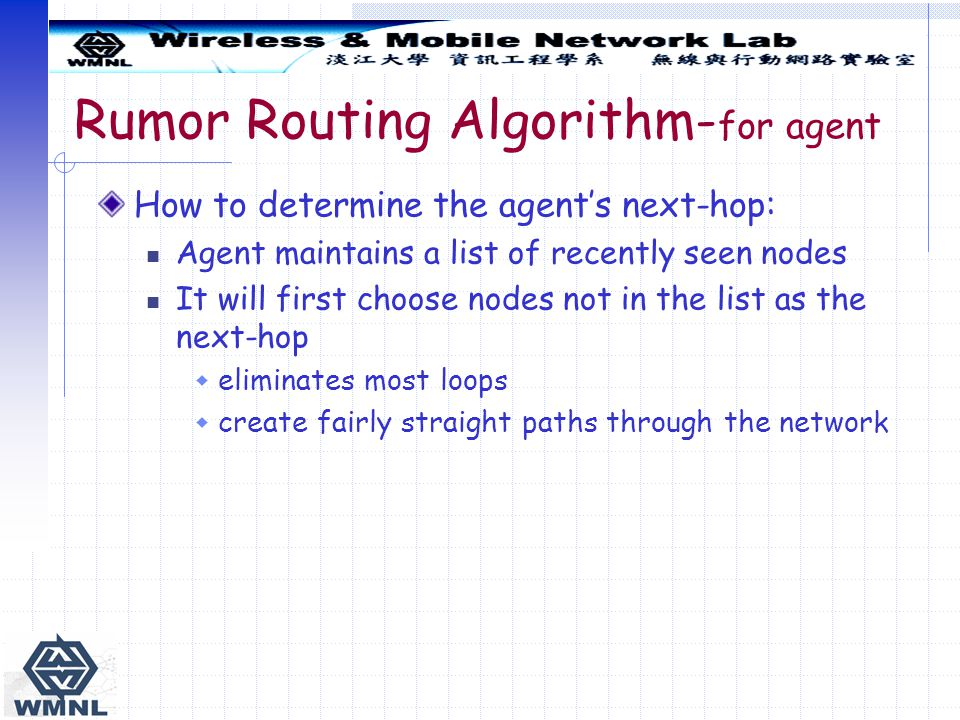 Rumor Routing Algorithm- for agent How to determine the agent's next-hop: Agent maintains a list of recently seen nodes It will first choose nodes not in the list as the next-hop  eliminates most loops  create fairly straight paths through the network