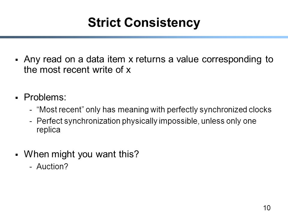 "10 Strict Consistency  Any read on a data item x returns a value corresponding to the most recent write of x  Problems: -""Most recent"" only has mean"