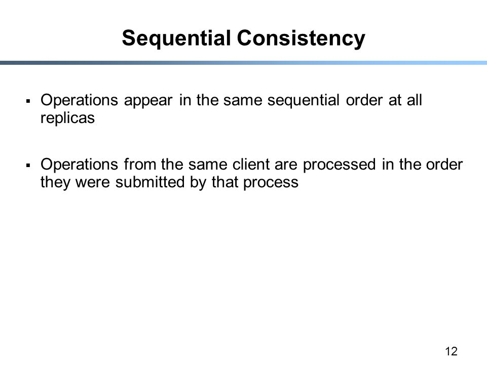 12 Sequential Consistency  Operations appear in the same sequential order at all replicas  Operations from the same client are processed in the orde