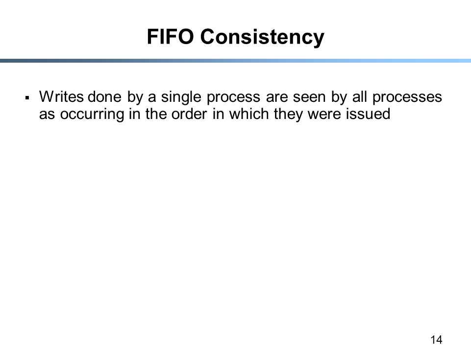 14 FIFO Consistency  Writes done by a single process are seen by all processes as occurring in the order in which they were issued