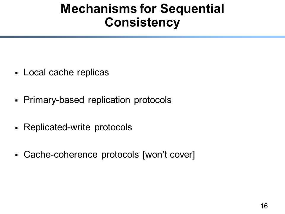 16 Mechanisms for Sequential Consistency  Local cache replicas  Primary-based replication protocols  Replicated-write protocols  Cache-coherence protocols [won't cover]