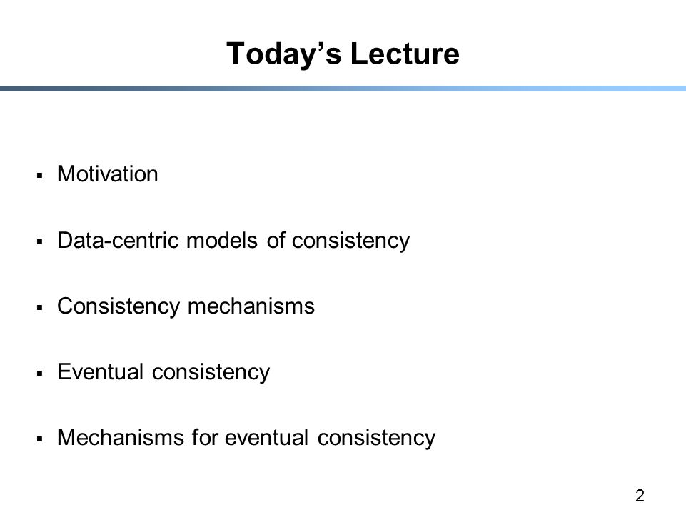 2 Today's Lecture  Motivation  Data-centric models of consistency  Consistency mechanisms  Eventual consistency  Mechanisms for eventual consiste