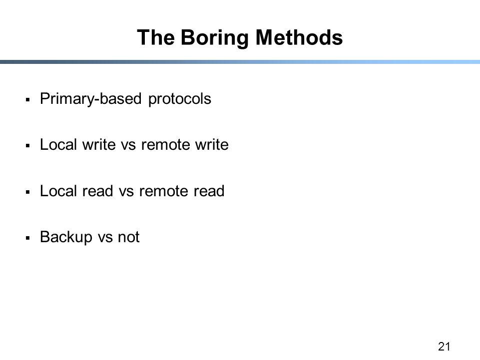 21 The Boring Methods  Primary-based protocols  Local write vs remote write  Local read vs remote read  Backup vs not