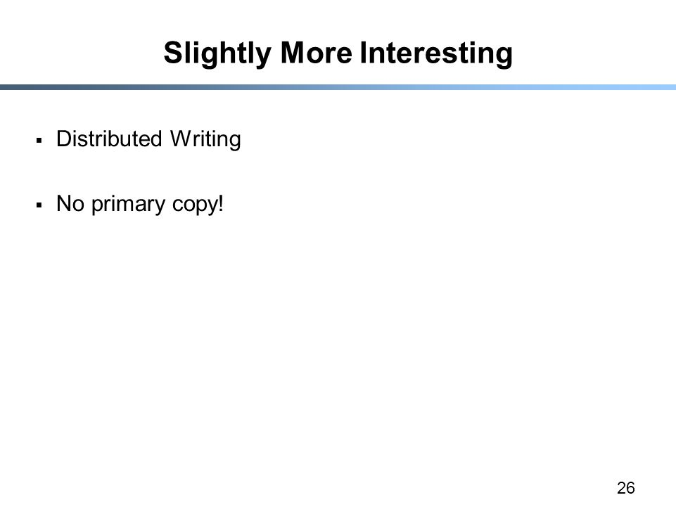 26 Slightly More Interesting  Distributed Writing  No primary copy!