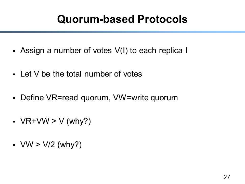 27 Quorum-based Protocols  Assign a number of votes V(I) to each replica I  Let V be the total number of votes  Define VR=read quorum, VW=write quo