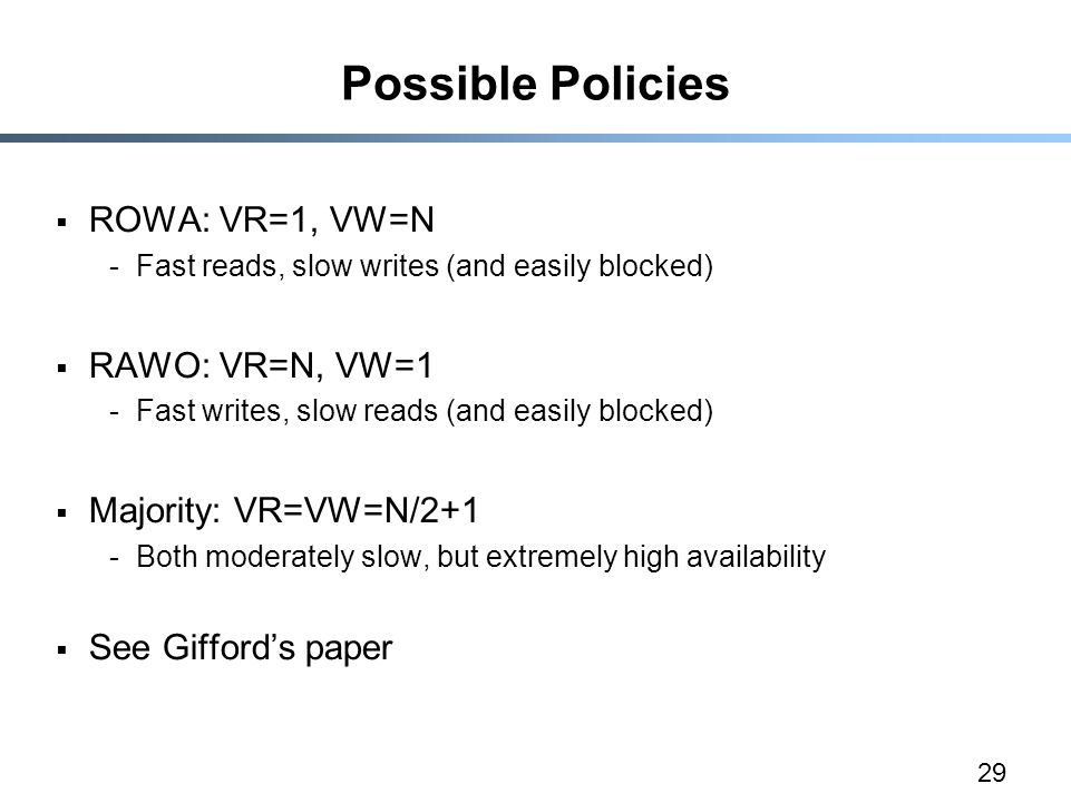29 Possible Policies  ROWA: VR=1, VW=N -Fast reads, slow writes (and easily blocked)  RAWO: VR=N, VW=1 -Fast writes, slow reads (and easily blocked)