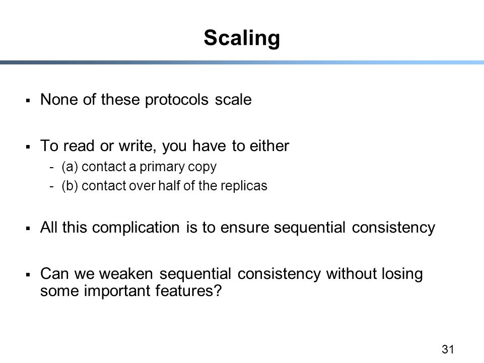 31 Scaling  None of these protocols scale  To read or write, you have to either -(a) contact a primary copy -(b) contact over half of the replicas  All this complication is to ensure sequential consistency  Can we weaken sequential consistency without losing some important features