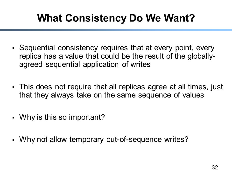 32 What Consistency Do We Want?  Sequential consistency requires that at every point, every replica has a value that could be the result of the globa
