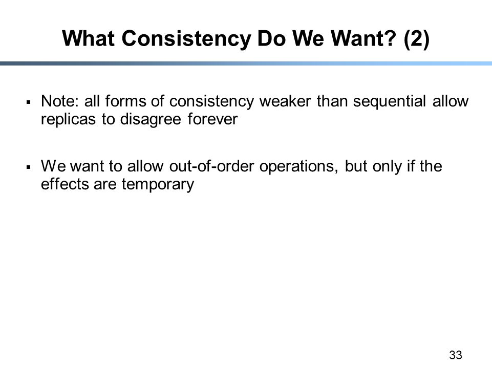 33 What Consistency Do We Want? (2)  Note: all forms of consistency weaker than sequential allow replicas to disagree forever  We want to allow out-