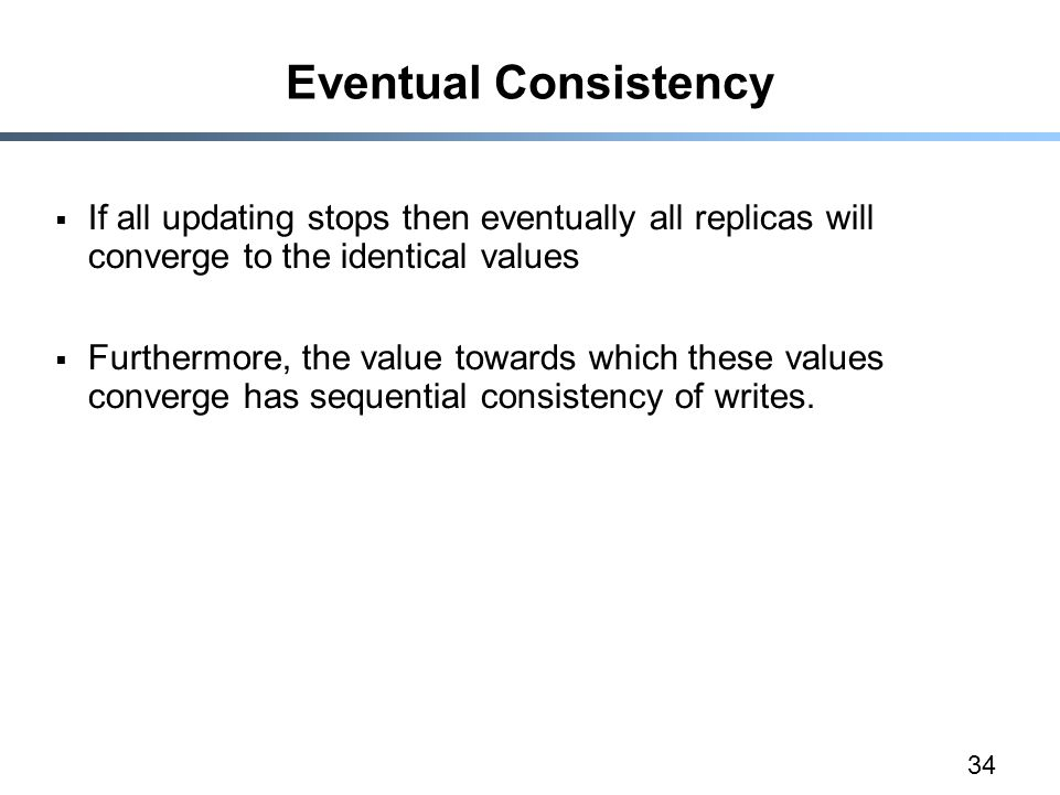 34 Eventual Consistency  If all updating stops then eventually all replicas will converge to the identical values  Furthermore, the value towards wh
