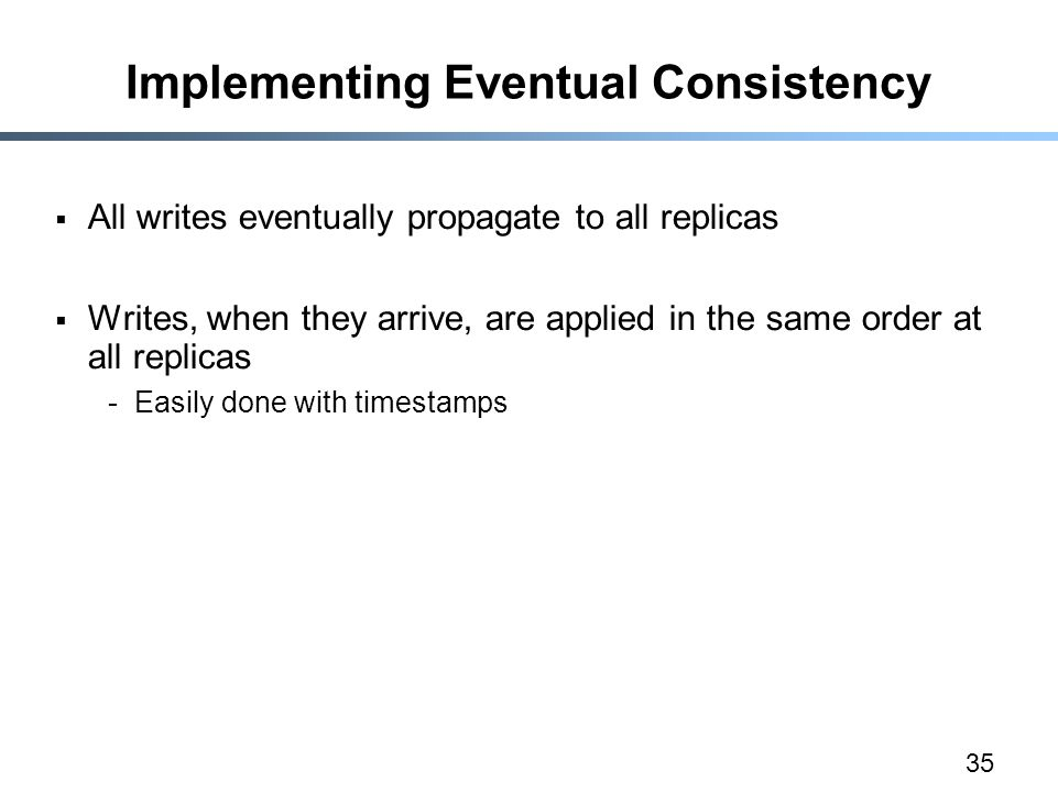 35 Implementing Eventual Consistency  All writes eventually propagate to all replicas  Writes, when they arrive, are applied in the same order at al