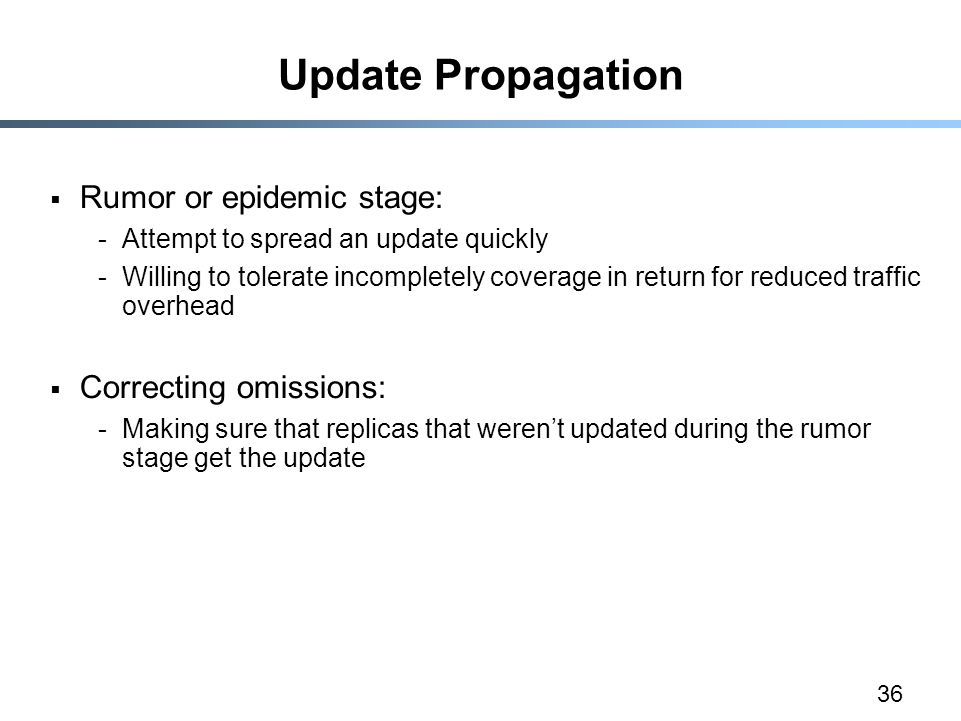 36 Update Propagation  Rumor or epidemic stage: -Attempt to spread an update quickly -Willing to tolerate incompletely coverage in return for reduced traffic overhead  Correcting omissions: -Making sure that replicas that weren't updated during the rumor stage get the update