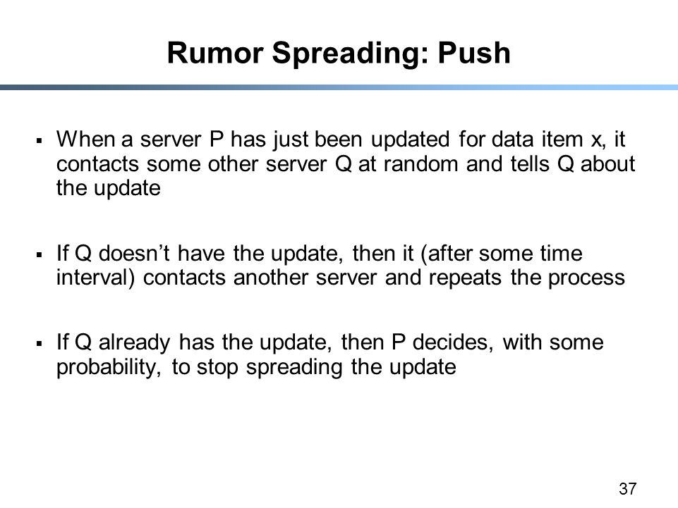 37 Rumor Spreading: Push  When a server P has just been updated for data item x, it contacts some other server Q at random and tells Q about the upda