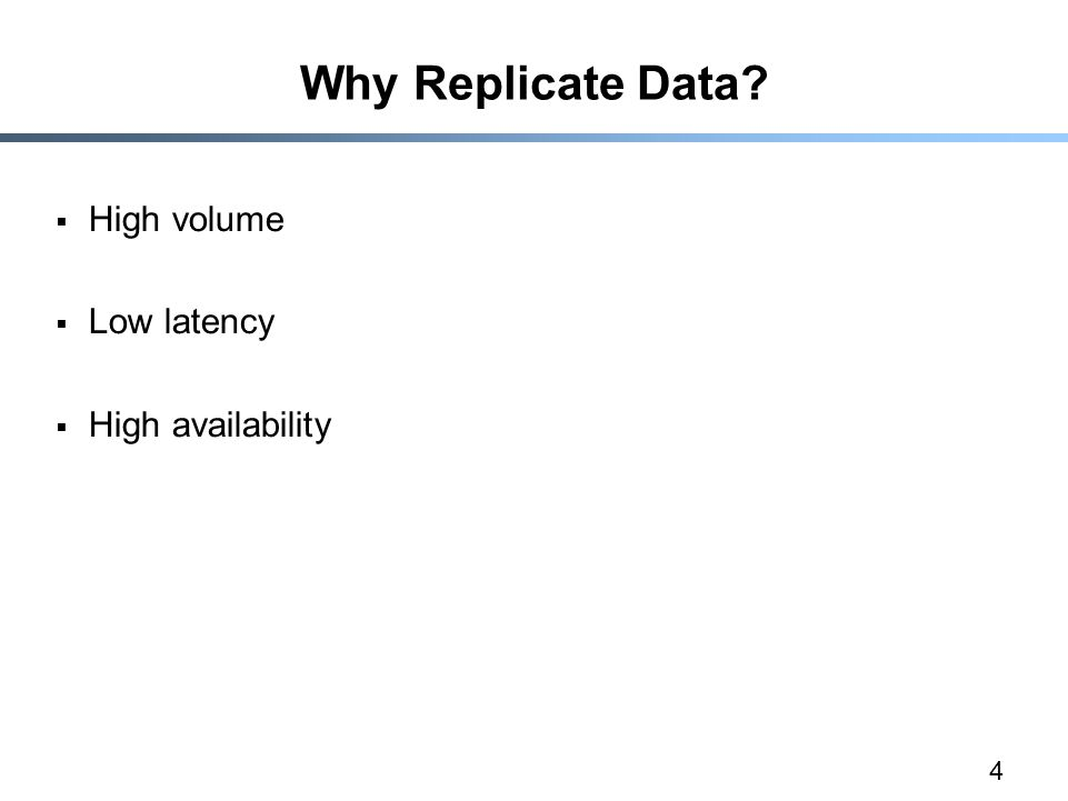 4 Why Replicate Data?  High volume  Low latency  High availability