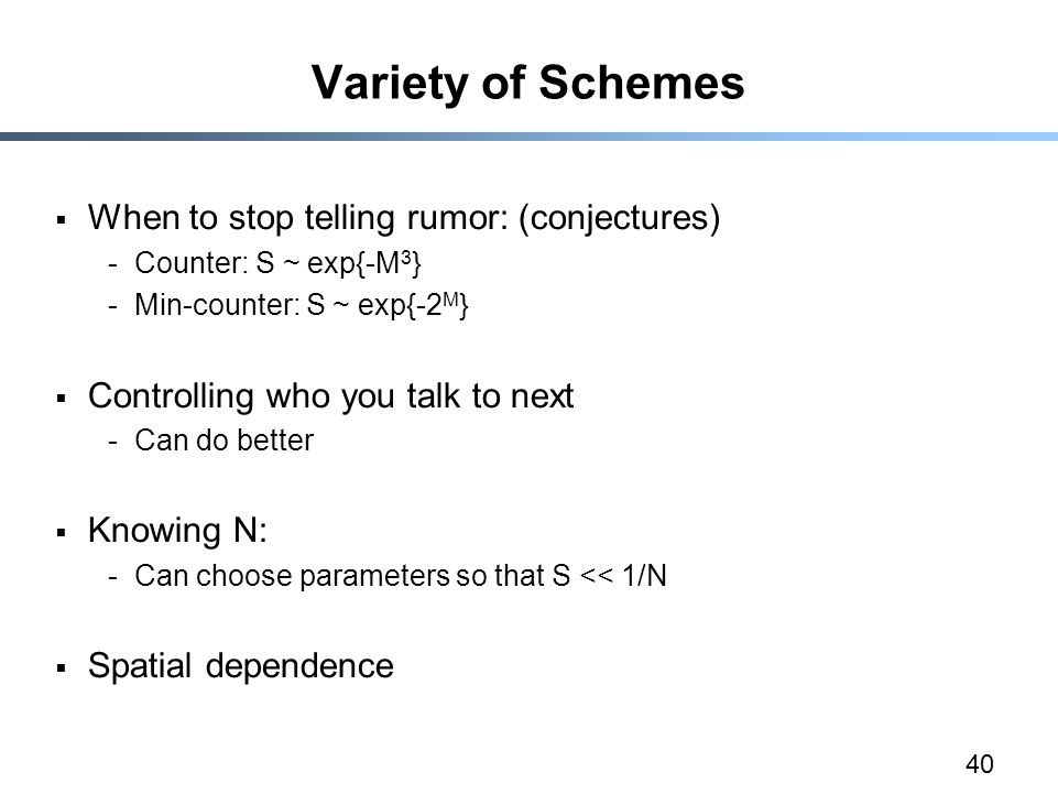 40 Variety of Schemes  When to stop telling rumor: (conjectures) -Counter: S ~ exp{-M 3 } -Min-counter: S ~ exp{-2 M }  Controlling who you talk to next -Can do better  Knowing N: -Can choose parameters so that S << 1/N  Spatial dependence