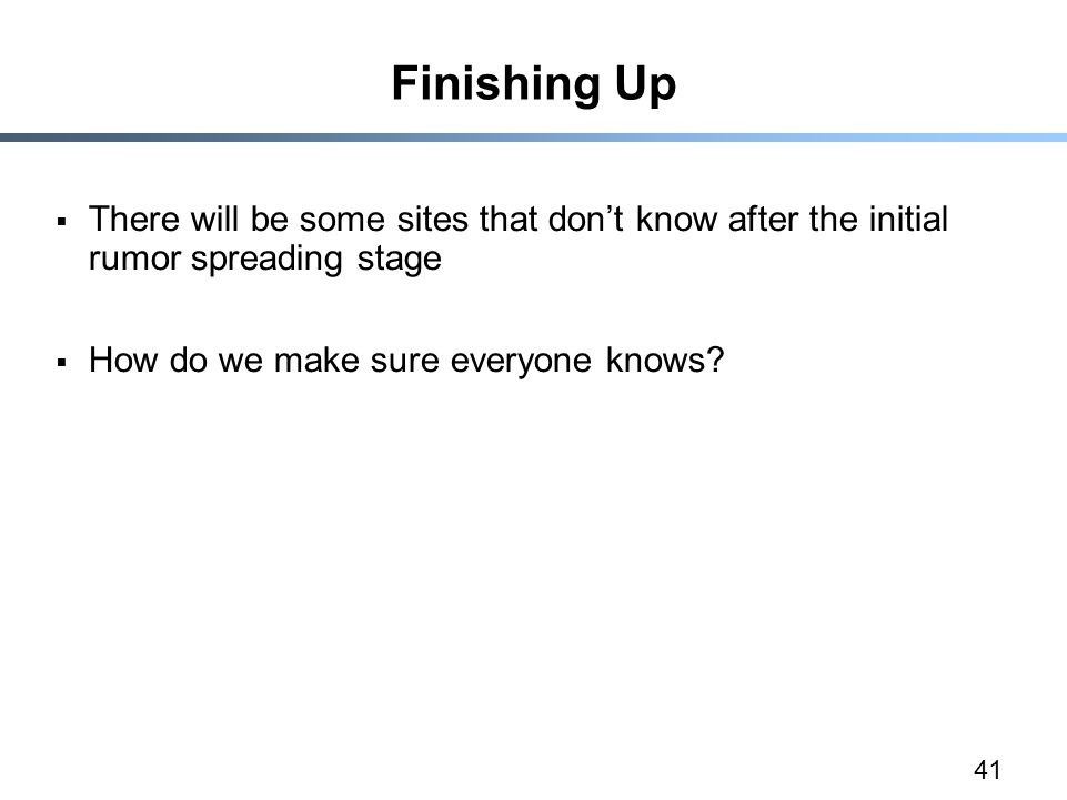 41 Finishing Up  There will be some sites that don't know after the initial rumor spreading stage  How do we make sure everyone knows?