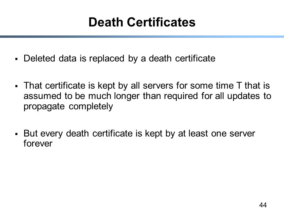 44 Death Certificates  Deleted data is replaced by a death certificate  That certificate is kept by all servers for some time T that is assumed to be much longer than required for all updates to propagate completely  But every death certificate is kept by at least one server forever