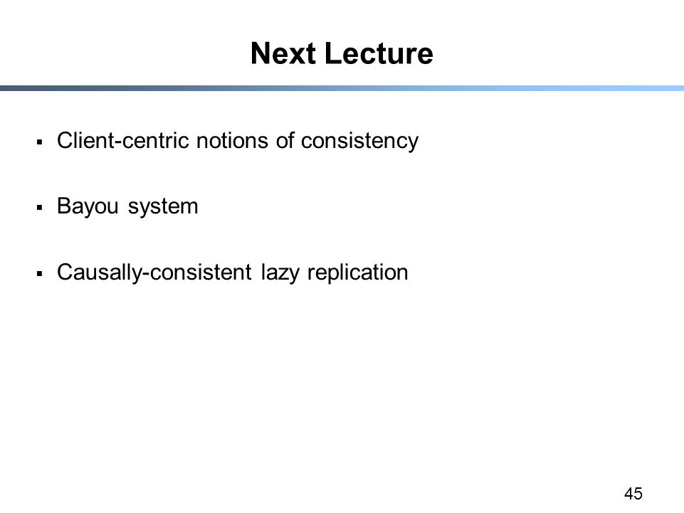 45 Next Lecture  Client-centric notions of consistency  Bayou system  Causally-consistent lazy replication