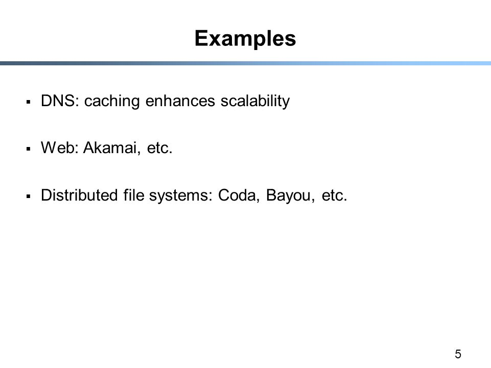 5 Examples  DNS: caching enhances scalability  Web: Akamai, etc.  Distributed file systems: Coda, Bayou, etc.