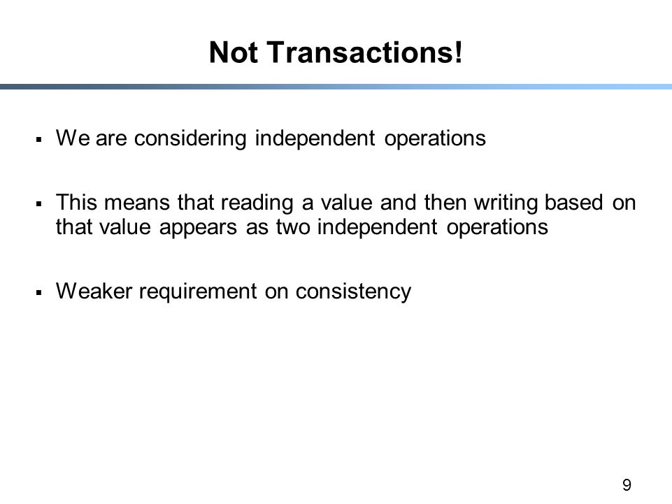 9 Not Transactions!  We are considering independent operations  This means that reading a value and then writing based on that value appears as two