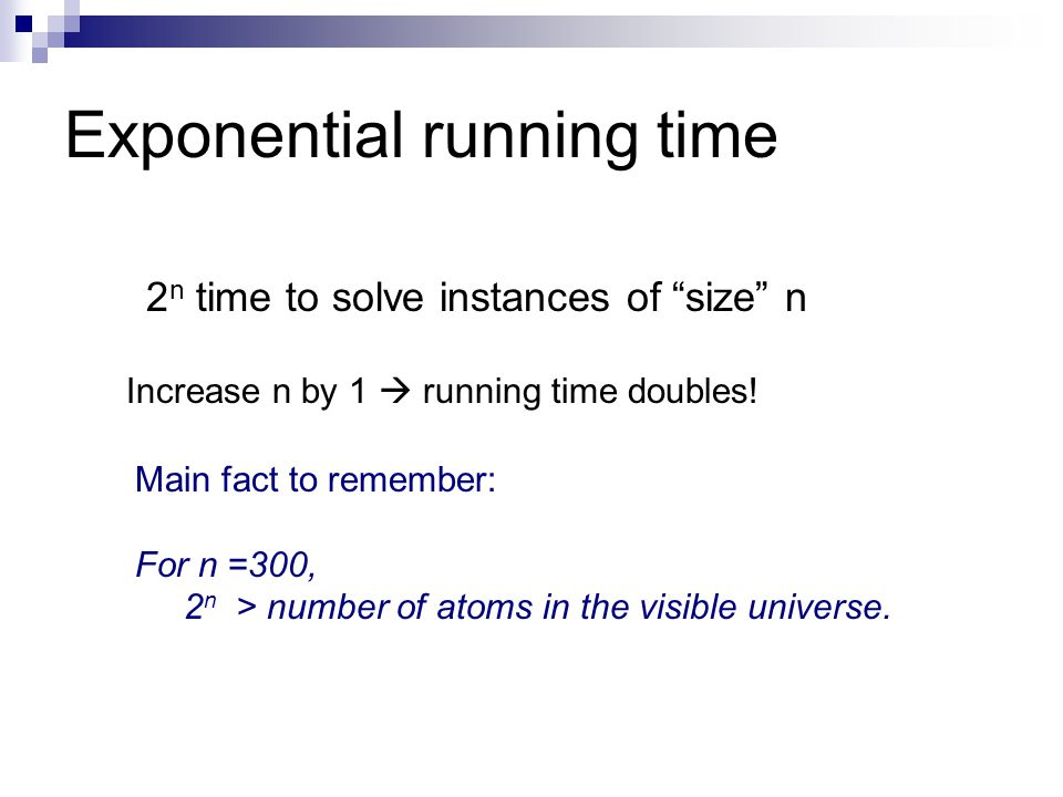 Exponential running time 2 n time to solve instances of size n Main fact to remember: For n =300, 2 n > number of atoms in the visible universe.