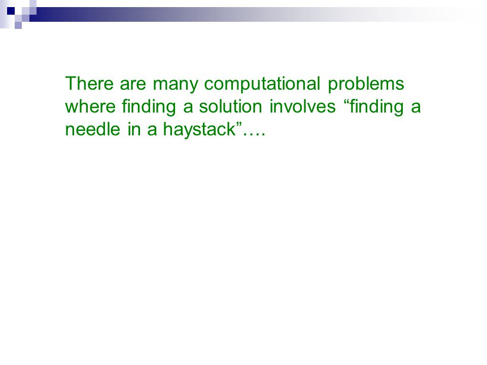 There are many computational problems where finding a solution involves finding a needle in a haystack ….