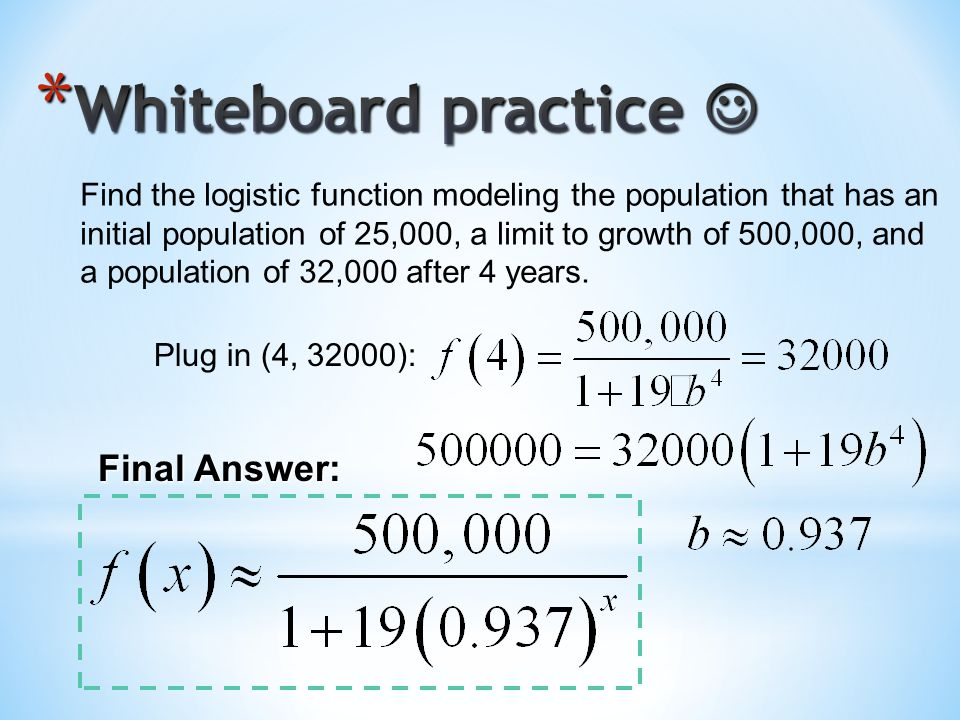 Find the logistic function modeling the population that has an initial population of 25,000, a limit to growth of 500,000, and a population of 32,000 after 4 years.