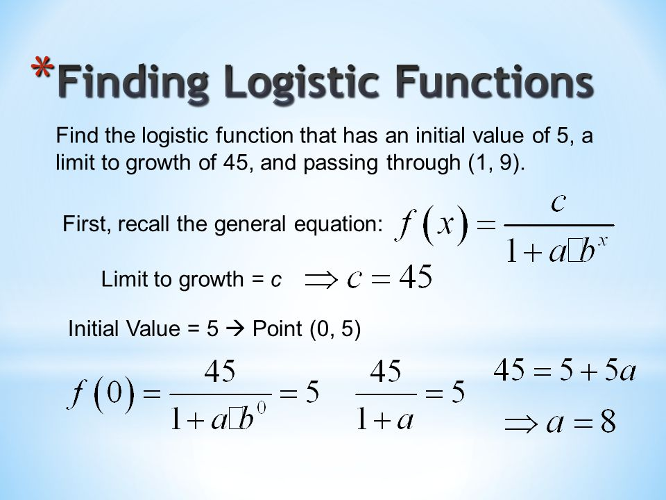 Find the logistic function that has an initial value of 5, a limit to growth of 45, and passing through (1, 9).