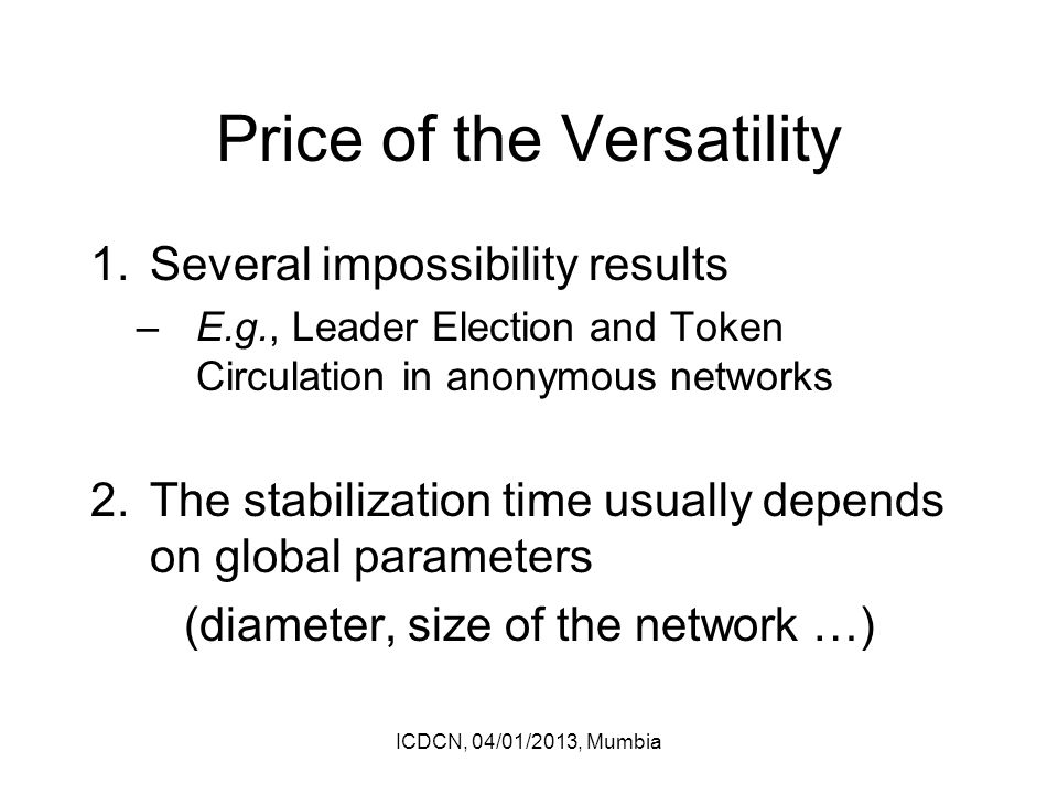 Price of the Versatility 1.Several impossibility results –E.g., Leader Election and Token Circulation in anonymous networks 2.The stabilization time usually depends on global parameters (diameter, size of the network …) ICDCN, 04/01/2013, Mumbia