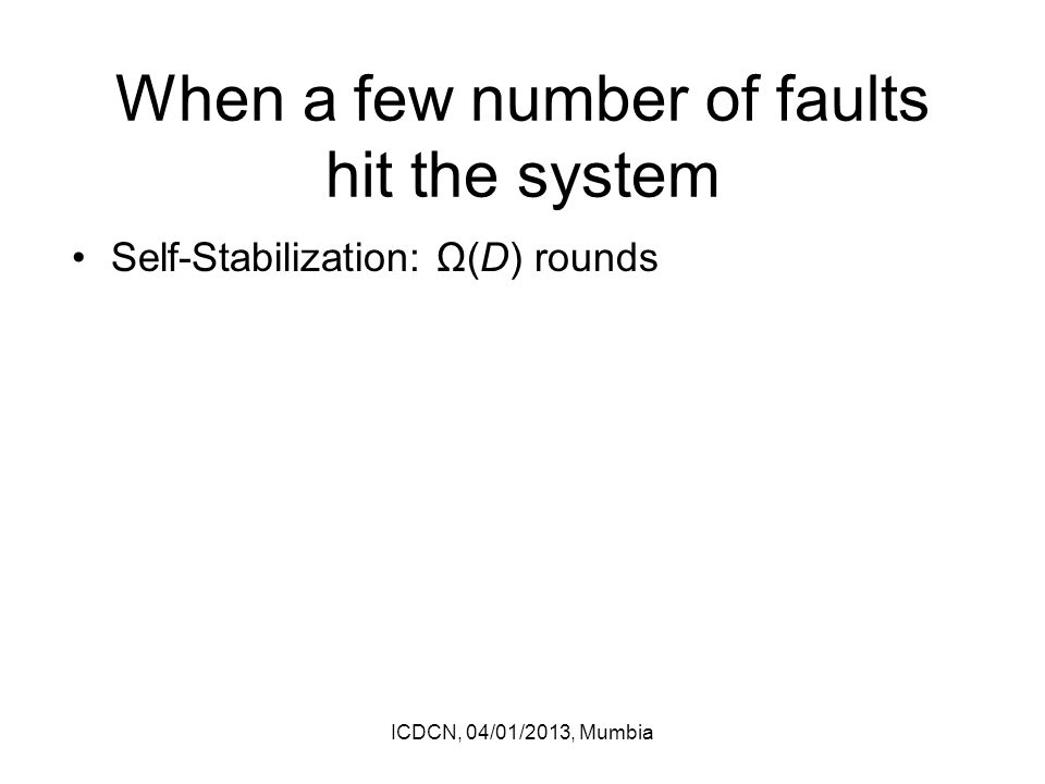 When a few number of faults hit the system Self-Stabilization: Ω(D) rounds ICDCN, 04/01/2013, Mumbia