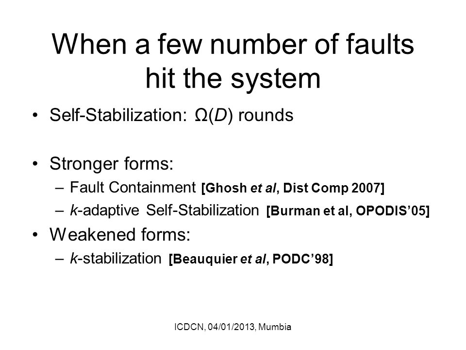 When a few number of faults hit the system Self-Stabilization: Ω(D) rounds Stronger forms: –Fault Containment [Ghosh et al, Dist Comp 2007] –k-adaptive Self-Stabilization [Burman et al, OPODIS'05] Weakened forms: –k-stabilization [Beauquier et al, PODC'98] ICDCN, 04/01/2013, Mumbia