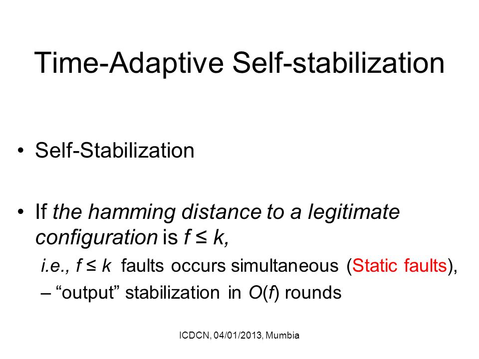 Time-Adaptive Self-stabilization Self-Stabilization If the hamming distance to a legitimate configuration is f ≤ k, i.e., f ≤ k faults occurs simultaneous (Static faults), – output stabilization in O(f) rounds ICDCN, 04/01/2013, Mumbia