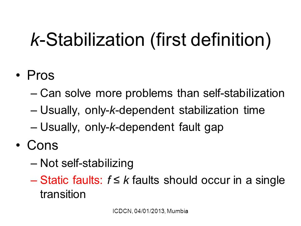 k-Stabilization (first definition) Pros –Can solve more problems than self-stabilization –Usually, only-k-dependent stabilization time –Usually, only-k-dependent fault gap Cons –Not self-stabilizing –Static faults: f ≤ k faults should occur in a single transition ICDCN, 04/01/2013, Mumbia