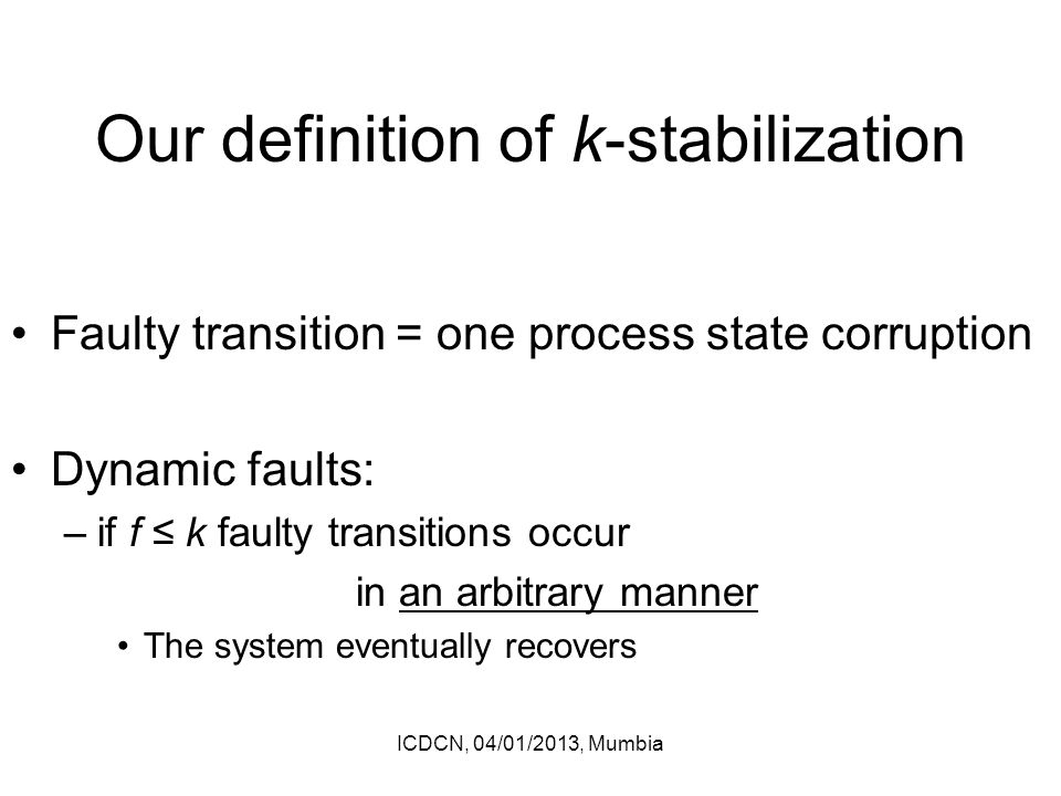 Our definition of k-stabilization Faulty transition = one process state corruption Dynamic faults: –if f ≤ k faulty transitions occur in an arbitrary manner The system eventually recovers ICDCN, 04/01/2013, Mumbia